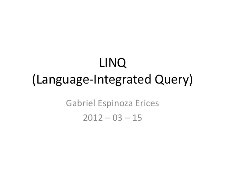 LINQ(Language-Integrated Query)     Gabriel Espinoza Erices        2012 – 03 – 15