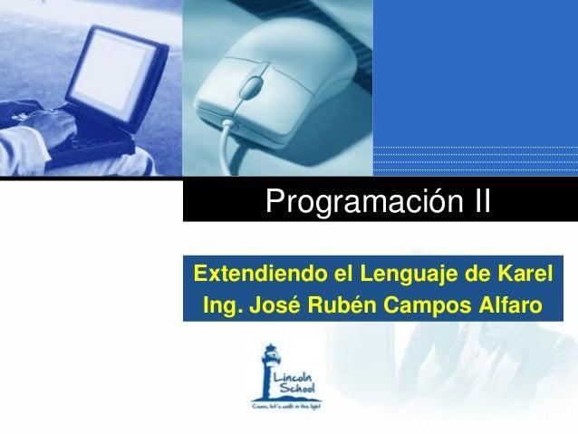 Programación IIExtendiendo el Lenguaje de Karel Ing. José Rubén Campos Alfaro     Company     LOGO
