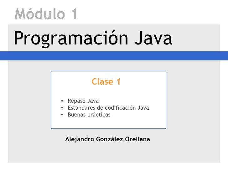 Módulo 1Programación Java                Clase 1     • Repaso Java     • Estándares de codificación Java     • Buenas prác...