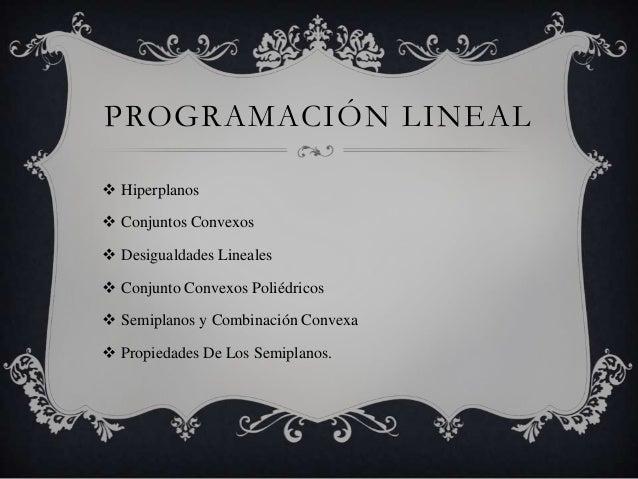 PROGRAMACIÓN LINEAL  Hiperplanos  Conjuntos Convexos  Desigualdades Lineales  Conjunto Convexos Poliédricos  Semiplan...