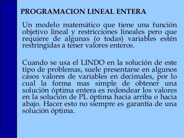 PROGRAMACION LINEAL ENTERA Un modelo matemático que tiene una función objetivo lineal y restricciones lineales pero que re...