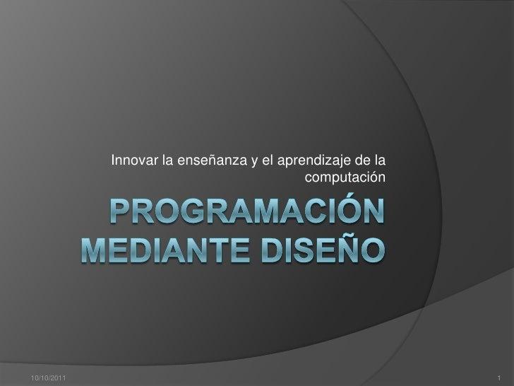Programación mediante diseño<br />Innovar la enseñanza y el aprendizaje de la computación<br />05/10/2011<br />1<br />