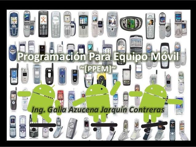 Programación Para Equipo Móvil               ~[PPEM]~  Ing. Galia Azucena Jarquín Contreras