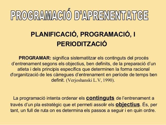 PLANIFICACIÓ, PROGRAMACIÓ, I PERIODITZACIÓ PROGRAMAR: significa sistematitzar els continguts del procés d'entrenament sego...