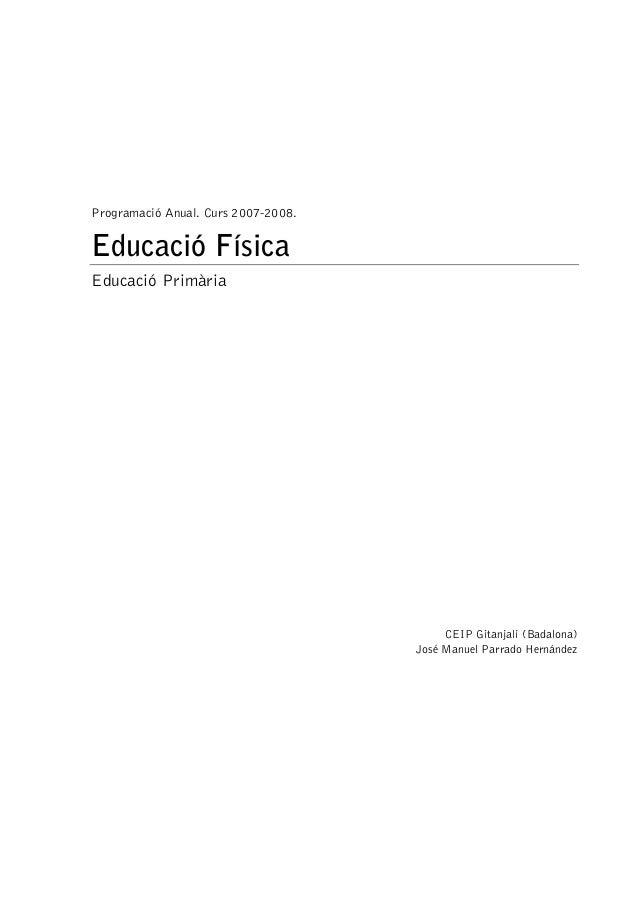 Programació Anual. Curs 2007-2008. Educació Física Educació Primària CEIP Gitanjali (Badalona) José Manuel Parrado Hernánd...