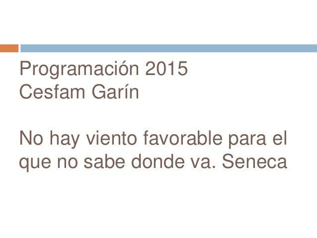 Programación 2015  Cesfam Garín  No hay viento favorable para el  que no sabe donde va. Seneca