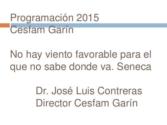 Programación 2015  Cesfam Garín  No hay viento favorable para el  que no sabe donde va. Seneca  Dr. José Luis Contreras  D...