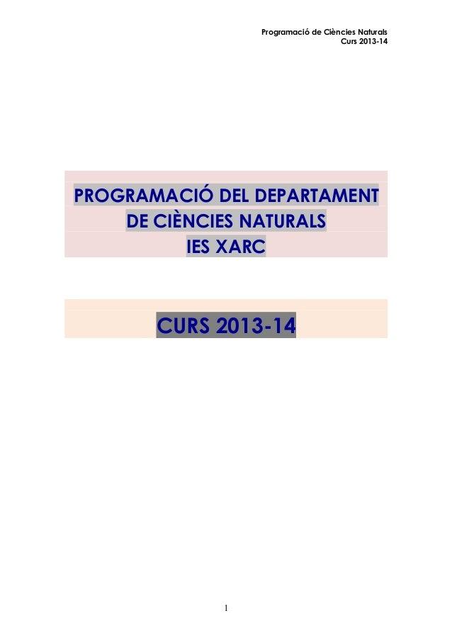 Programació de Ciències Naturals Curs 2013-14  PROGRAMACIÓ DEL DEPARTAMENT DE CIÈNCIES NATURALS IES XARC  CURS 2013-14  1