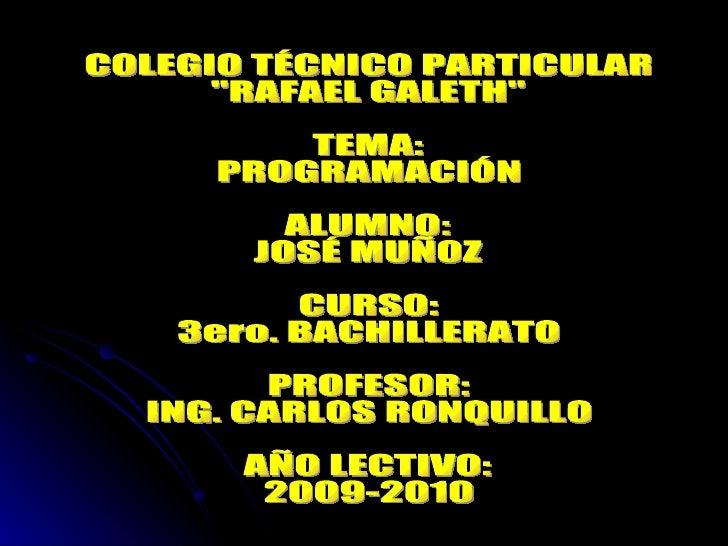 """COLEGIO TÉCNICO PARTICULAR """"RAFAEL GALETH"""" TEMA: PROGRAMACIÓN ALUMNO: JOSÉ MUÑOZ CURSO: 3ero. BACHILLERATO PROFE..."""