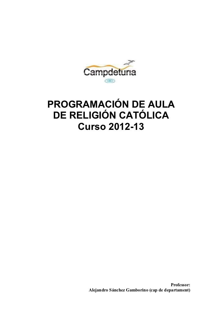 PROGRAMACIÓN DE AULA DE RELIGIÓN CATÓLICA     Curso 2012-13                                             Professor:      Al...
