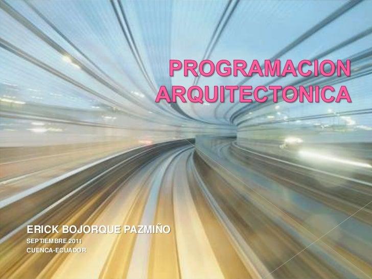 PROGRAMACIONARQUITECTONICA<br />ERICK BOJORQUE PAZMIÑO<br />SEPTIEMBRE 2011<br />CUENCA-ECUADOR<br />