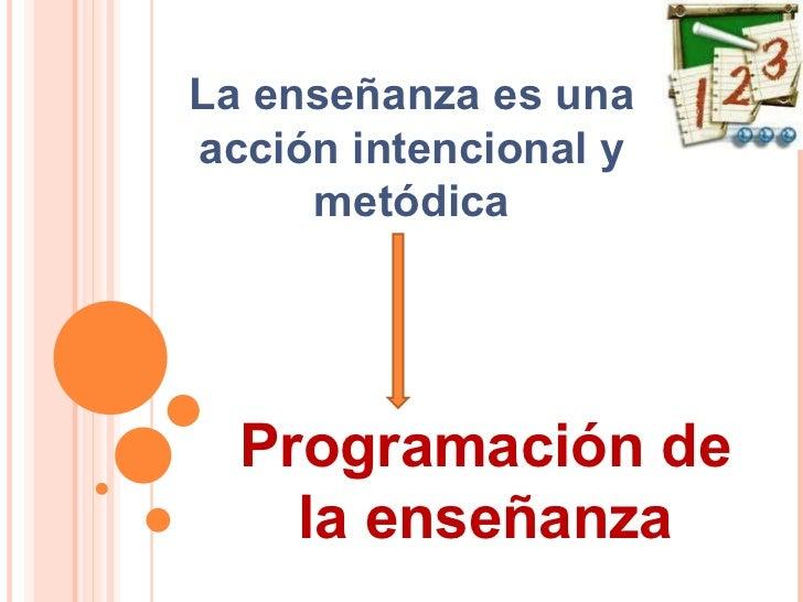 La enseñanza es una acción intencional y metódica Programación de la enseñanza