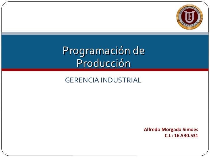Programación de   ProducciónGERENCIA INDUSTRIAL                      Alfredo Morgado Simoes                               ...