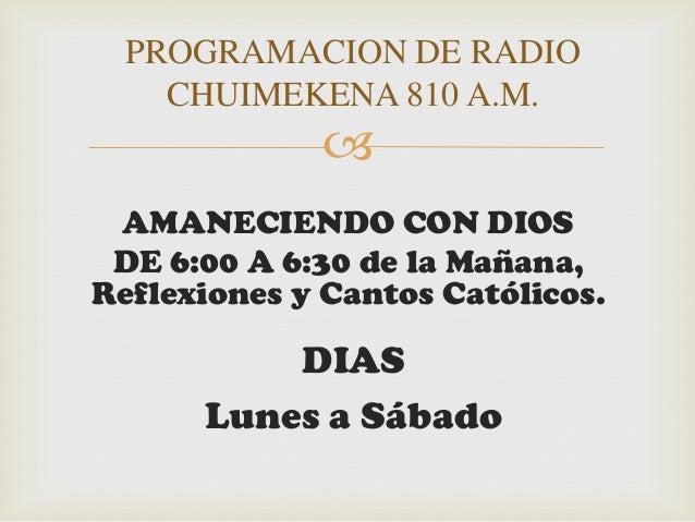 PROGRAMACION DE RADIO    CHUIMEKENA 810 A.M.              AMANECIENDO CON DIOS DE 6:00 A 6:30 de la Mañana,Reflexiones y ...