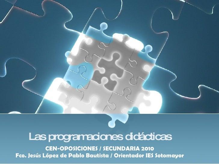 Las programaciones didácticas CEN-OPOSICIONES / SECUNDARIA 2010 Fco. Jesús López de Pablo Bautista / Orientador IES Sotoma...