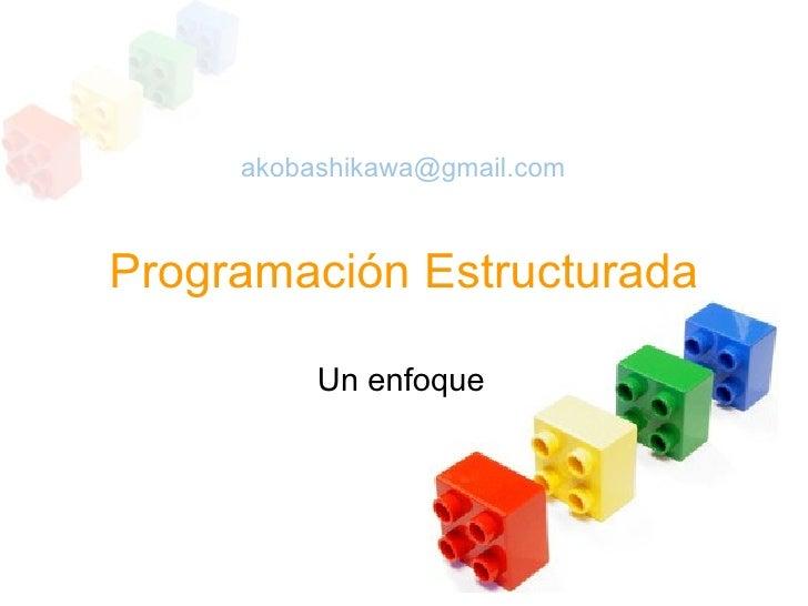 akobashikawa@gmail.com    Programación Estructurada            Un enfoque