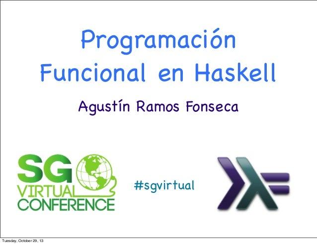 Programación Funcional en Haskell Agustín Ramos Fonseca  #sgvirtual  Tuesday, October 29, 13
