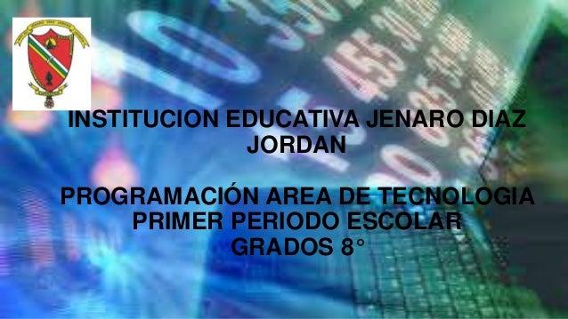 INSTITUCION EDUCATIVA JENARO DIAZJORDANPROGRAMACIÓN AREA DE TECNOLOGIAPRIMER PERIODO ESCOLARGRADOS 8°