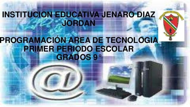 INSTITUCION EDUCATIVA JENARO DIAZJORDANPROGRAMACIÓN AREA DE TECNOLOGIAPRIMER PERIODO ESCOLARGRADOS 9°