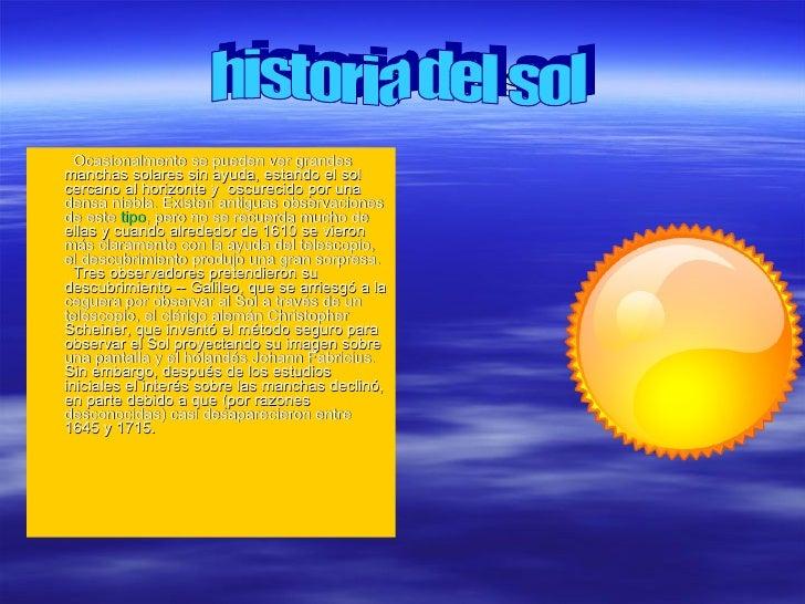 Historia del sol <ul><li>  Ocasionalmente se pueden ver grandes manchas solares sin ayuda, estando el sol cercano al hori...