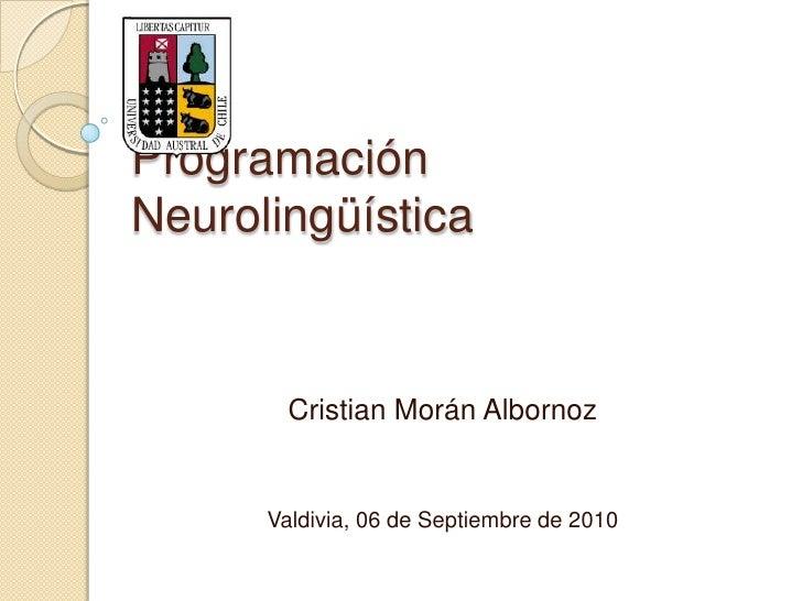 Programación Neurolingüística<br />Cristian Morán Albornoz<br />Valdivia, 06 de Septiembre de 2010<br />