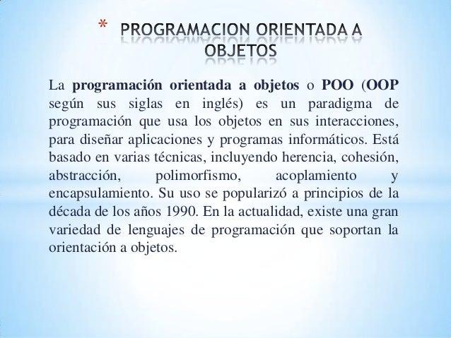 La programación orientada a objetos o POO (OOP según sus siglas en inglés) es un paradigma de programación que usa los obj...
