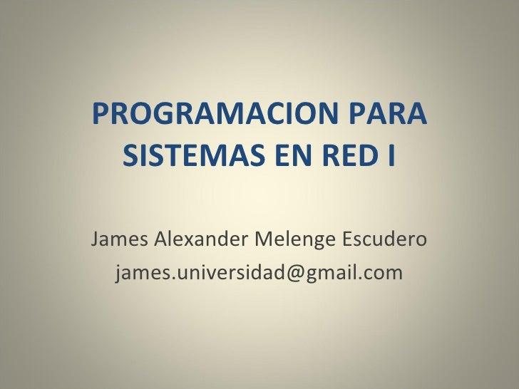PROGRAMACION PARA SISTEMAS EN RED I James Alexander Melenge Escudero [email_address]