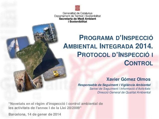 PROGRAMA D'INSPECCIÓ AMBIENTAL INTEGRADA 2014. PROTOCOL D'INSPECCIÓ I CONTROL Xavier Gómez Olmos Responsable de Seguiment ...