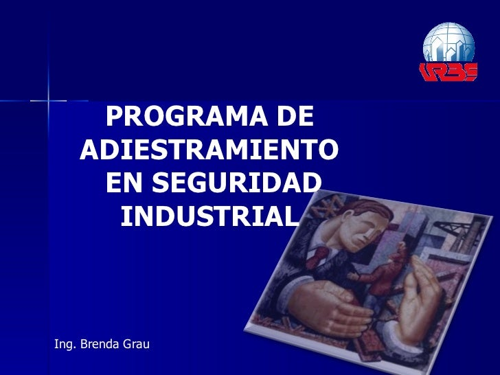PROGRAMA DE ADIESTRAMIENTO EN SEGURIDAD INDUSTRIAL Ing. Brenda Grau