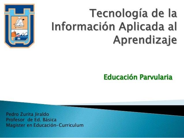 Educación ParvulariaPedro Zurita JiraldoProfesor de Ed. BásicaMagister en Educación-Curriculum