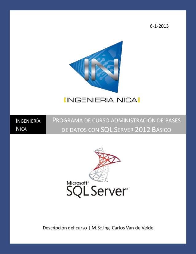 6-1-2013  INGENIERÍA NICA  PROGRAMA DE CURSO ADMINISTRACIÓN DE BASES DE DATOS CON SQL SERVER 2012 BÁSICO  Descripción del ...