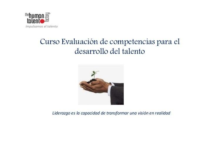 Curso Evaluación de competencias para el          desarrollo del talento   Liderazgo es la capacidad de transformar una vi...