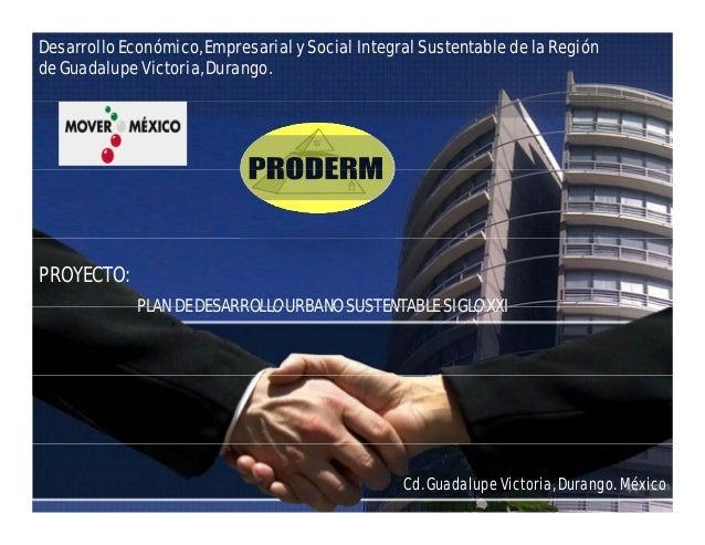 Desarrollo Económico, Empresarial y Social Integral Sustentable de la Región de Guadalupe Victoria, Durango. PROYECTO: PRO...