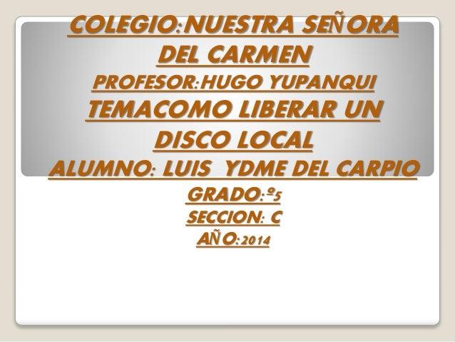 COLEGIO:NUESTRA SEÑORA DEL CARMEN PROFESOR:HUGO YUPANQUI TEMACOMO LIBERAR UN DISCO LOCAL ALUMNO: LUIS YDME DEL CARPIO GRAD...