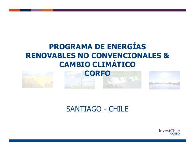 PROGRAMA DE ENERGÍASPROGRAMA DE ENERGÍAS RENOVABLES NO CONVENCIONALES & CAMBIO CLIMÁTICOCAMBIO CLIMÁTICO CORFO SANTIAGO - ...