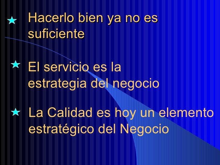 Hacerlo bien ya no es suficiente El servicio es la estrategia del negocio La Calidad es hoy un elemento  estratégico del N...