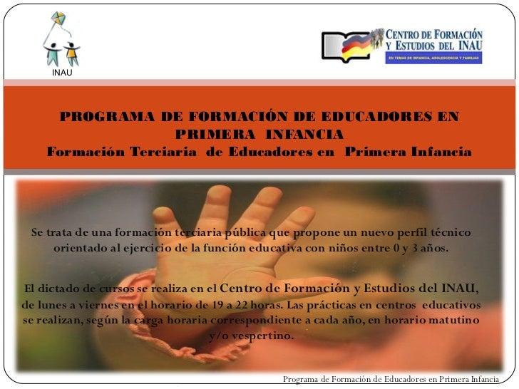 INAU     PROGRAMA DE FORMACIÓN DE EDUCADORES EN                    PRIMERA INFANCIA    Formación Terciaria de Educadores e...