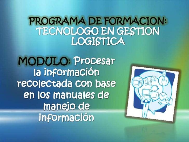 PROGRAMA DE FORMACION: TECNOLOGO EN GESTION LOGISTICA<br />MODULO: Procesar la información recolectada con base en los man...