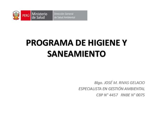 PROGRAMA DE HIGIENE Y SANEAMIENTO Blgo. JOSÉ M. RIVAS GELACIO ESPECIALISTA EN GESTIÓN AMBIENTAL CBP N° 4457 RNBE N° 0075