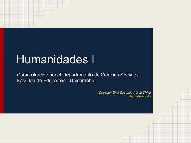 Humanidades I Curso ofrecido por el Departamento de Ciencias Sociales Facultad de Educación - Unicórdoba. Docente: Emil Se...