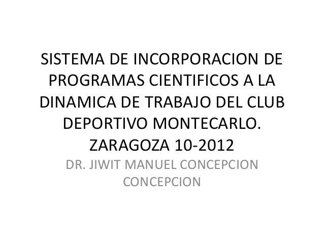 SISTEMA DE INCORPORACION DE PROGRAMAS CIENTIFICOS A LA DINAMICA DE TRABAJO DEL CLUB DEPORTIVO MONTECARLO. ZARAGOZA 10-2012...