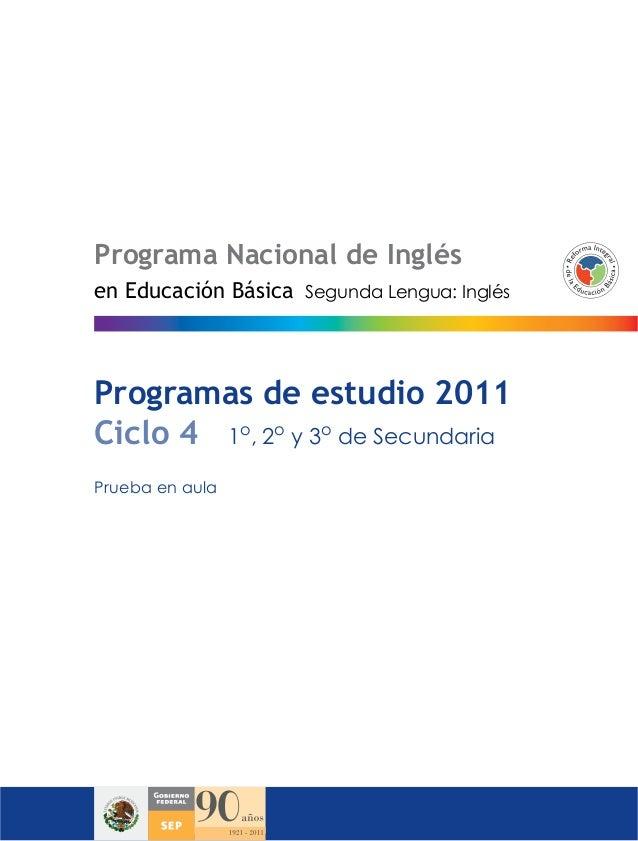 Programa Nacional de InglésSegunda Lengua: InglésProgramas de estudio 2011Ciclo 4 1o, 2oy 3ode SecundariaPrueba en aulaen ...