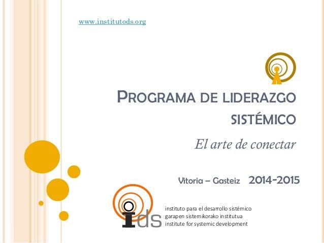 www.institutods.org  PROGRAMA DE LIDERAZGO SISTÉMICO El arte de conectar Vitoria – Gasteiz  ds  2014-2015  instituto para ...