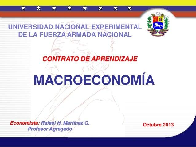 CONTRATO DE APRENDIZAJE MACROECONOMÍA Economista: Rafael H. Martínez G. Profesor Agregado Octubre 2013 UNIVERSIDAD NACIONA...