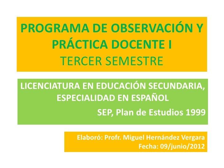PROGRAMA DE OBSERVACIÓN Y    PRÁCTICA DOCENTE I     TERCER SEMESTRELICENCIATURA EN EDUCACIÓN SECUNDARIA,        ESPECIALID...