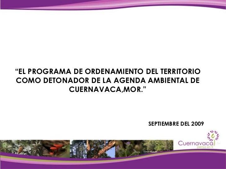 """"""" EL PROGRAMA DE ORDENAMIENTO DEL TERRITORIO COMO DETONADOR DE LA AGENDA AMBIENTAL DE CUERNAVACA,MOR."""" SEPTIEMBRE DEL 2009"""