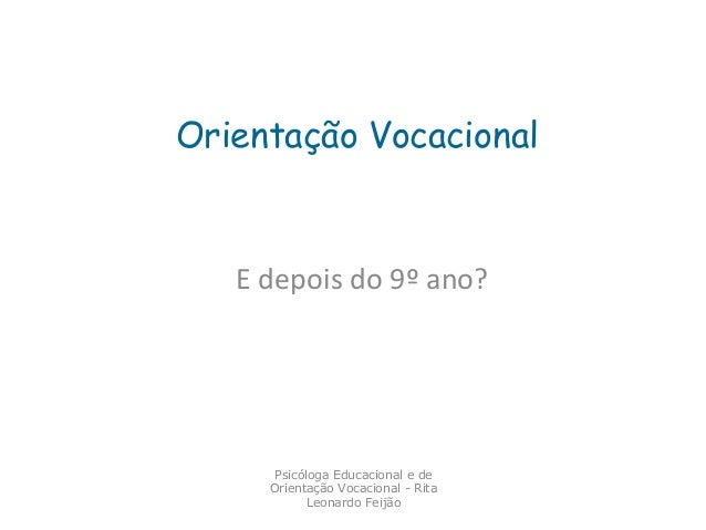 Orientação Vocacional  E depois do 9º ano?  Psicóloga Educacional e de Orientação Vocacional - Rita Leonardo Feijão