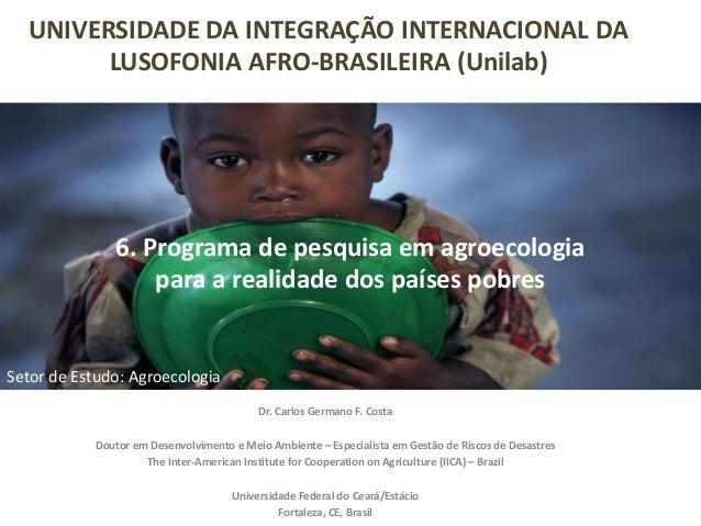 6. Programa de pesquisa em agroecologia para a realidade dos países pobres Dr. Carlos Germano F. Costa Doutor em Desenvolv...