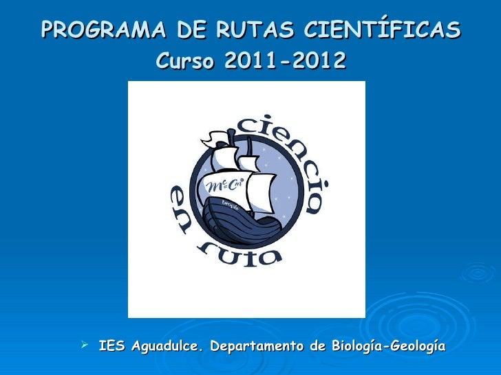 PROGRAMA DE RUTAS CIENTÍFICAS Curso 2011-2012 <ul><li>IES Aguadulce. Departamento de Biología-Geología </li></ul>