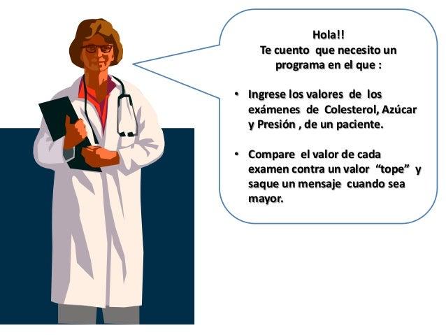 Hola!!    Te cuento que necesito un       programa en el que :• Ingrese los valores de los  exámenes de Colesterol, Azúcar...